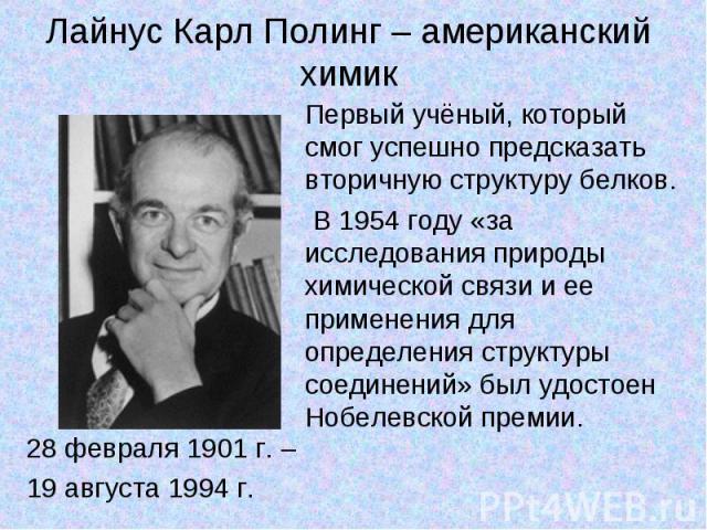 Лайнус Карл Полинг – американский химик 28 февраля 1901 г. – 19 августа 1994 г. Первый учёный, который смог успешно предсказать вторичную структуру белков.В 1954 году «за исследования природы химической связи и ее применения для определения структу…