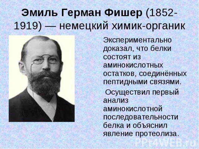 Эмиль Герман Фишер (1852-1919) — немецкий химик-органик Экспериментально доказал, что белки состоят из аминокислотных остатков, соединённых пептидными связями. Осуществил первый анализ аминокислотной последовательности белка и объяснил явление протеолиза.