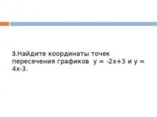 3.Найдите координаты точек пересечения графиков у = -2х+3 и у = 4х-3.