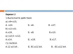 Вариант 21.Выполните действия:а) х9∙х15;А. х24. Б. х6. В. х27.б) х13:х5;А.х18. Б