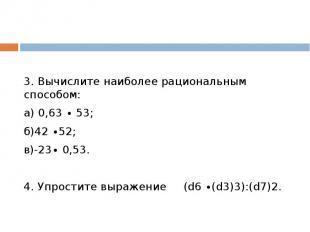 3. Вычислите наиболее рациональным способом:а) 0,63 ∙ 53; б)42 ∙52; в)-23∙ 0,53