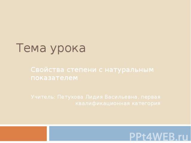 Тема урока Свойства степени с натуральным показателемУчитель: Петухова Лидия Васильевна, первая квалификационная категория