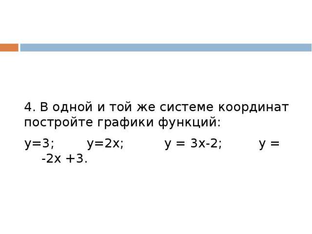 4. В одной и той же системе координат постройте графики функций:у=3; у=2х; у = 3х-2; у = -2х +3.