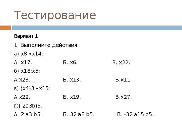 Тестирование Вариант 11. Выполните действия:а) х8 ∙х14;А. х17. Б. х6. В. х22.б) х18:х5;А.х23. Б. х13. В.х11.в) (х4)3 ∙х15;А.х22. Б. х19. В.х27.г)(-2а3b)5.А. 2 а3 b5 . Б. 32 а8 b5. В. -32 а15 b5.