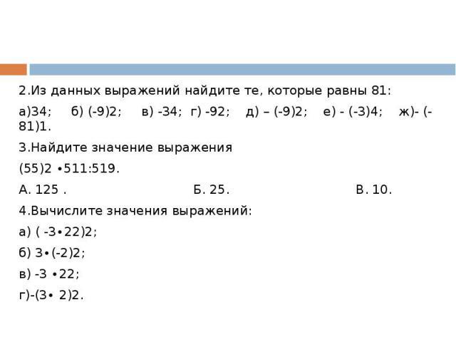 2.Из данных выражений найдите те, которые равны 81:а)34; б) (-9)2; в) -34; г) -92; д) – (-9)2; е) - (-3)4; ж)- (-81)1.3.Найдите значение выражения (55)2 ∙511:519. А. 125 . Б. 25. В. 10.4.Вычислите значения выражений:а) ( -3∙22)2;б) 3∙(-2)2;в) -3 ∙22…