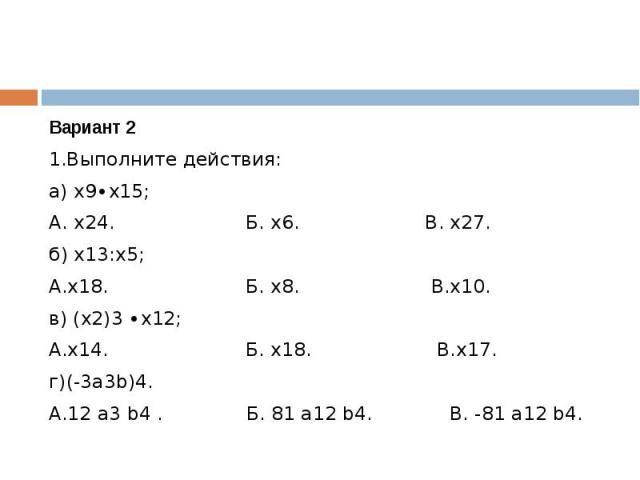 Вариант 21.Выполните действия:а) х9∙х15;А. х24. Б. х6. В. х27.б) х13:х5;А.х18. Б. х8. В.х10.в) (х2)3 ∙х12;А.х14. Б. х18. В.х17.г)(-3а3b)4.А.12 а3 b4 . Б. 81 а12 b4. В. -81 а12 b4.