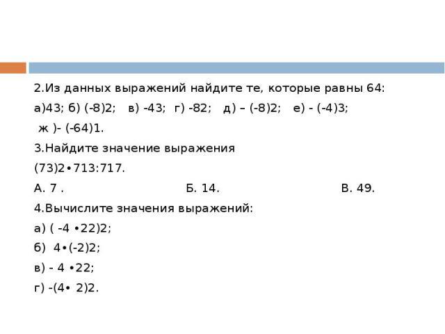 2.Из данных выражений найдите те, которые равны 64:а)43; б) (-8)2; в) -43; г) -82; д) – (-8)2; е) - (-4)3; ж )- (-64)1.3.Найдите значение выражения (73)2∙713:717. А. 7 . Б. 14. В. 49.4.Вычислите значения выражений:а) ( -4 ∙22)2;б) 4∙(-2)2;в) - 4 ∙22…