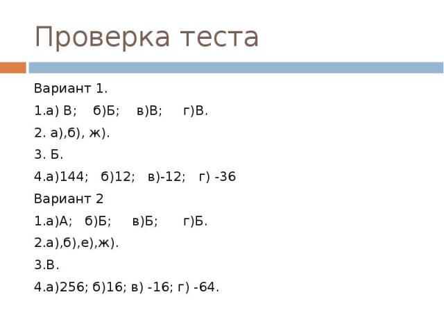 Вариант 1.1.а) В; б)Б; в)В; г)В.2. а),б), ж).3. Б.4.а)144; б)12; в)-12; г) -36Вариант 21.а)А; б)Б; в)Б; г)Б.2.а),б),е),ж).3.В.4.а)256; б)16; в) -16; г) -64.