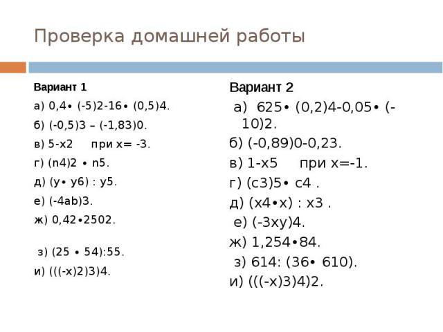 Проверка домашней работы Вариант 1а) 0,4∙ (-5)2-16∙ (0,5)4. б) (-0,5)3 – (-1,83)0.в) 5-х2 при х= -3.г) (n4)2 ∙ n5. д) (у∙ у6) : у5. е) (-4аb)3.ж) 0,42∙2502. з) (25 ∙ 54):55.и) (((-х)2)3)4. Вариант 2 а) 625∙ (0,2)4-0,05∙ (-10)2.б) (-0,89)0-0,23.в) 1-…