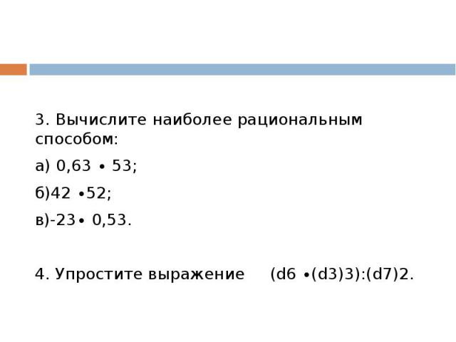 3. Вычислите наиболее рациональным способом:а) 0,63 ∙ 53; б)42 ∙52; в)-23∙ 0,53.4. Упростите выражение (d6 ∙(d3)3):(d7)2.