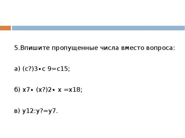5.Впишите пропущенные числа вместо вопроса:а) (с?)3∙с 9=с15;б) х7∙ (х?)2∙ х =х18;в) у12:у?=у7.