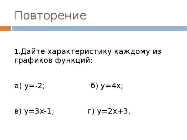 Повторение 1.Дайте характеристику каждому из графиков функций:а) у=-2; б) у=4х; в) у=3х-1; г) у=2х+3.