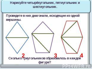 Нарисуйте четырёхугольник, пятиугольник и шестиугольник. Проведите в них диагона