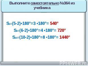 Выполните самостоятельно №364 из учебника S5=(5-2)•180°=3 •180°= 540° S6=(6-2)•1