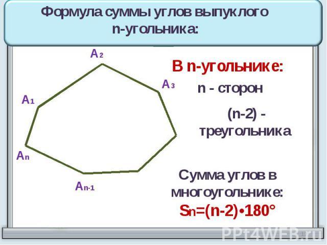 Формула суммы углов выпуклого n-угольника: В n-угольнике: n - сторон (n-2) - треугольника Сумма углов в многоугольнике:Sn=(n-2)•180°