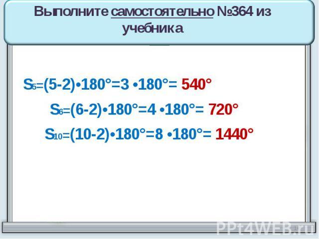 Выполните самостоятельно №364 из учебника S5=(5-2)•180°=3 •180°= 540° S6=(6-2)•180°=4 •180°= 720° S10=(10-2)•180°=8 •180°= 1440°