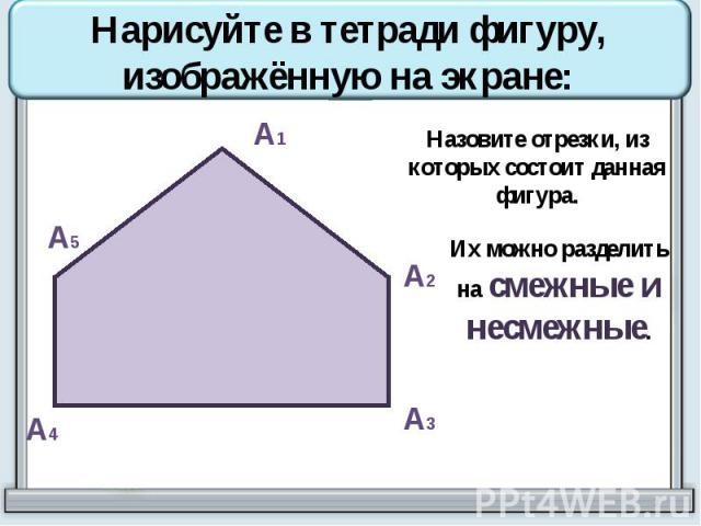 Нарисуйте в тетради фигуру, изображённую на экране: Назовите отрезки, из которых состоит данная фигура. Их можно разделить на смежные и несмежные.