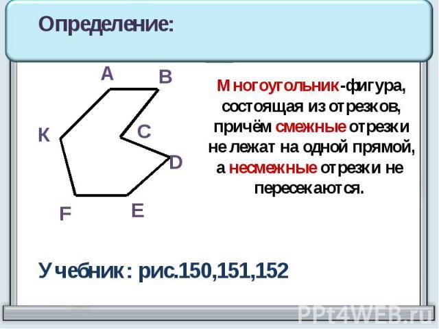 Многоугольник-фигура,состоящая из отрезков,причём смежные отрезкине лежат на одной прямой,а несмежные отрезки не пересекаются. Учебник: рис.150,151,152