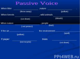 Passive Voice When litter ,nature . When forests , wild animals When nature , pe