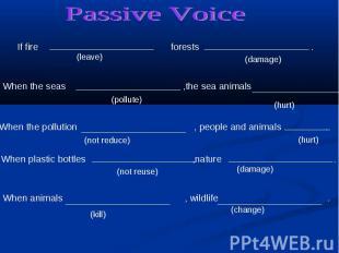 Passive Voice If fire forests . When the seas ,the sea animals .When the polluti