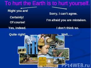 To hurt the Earth is to hurt yourself.