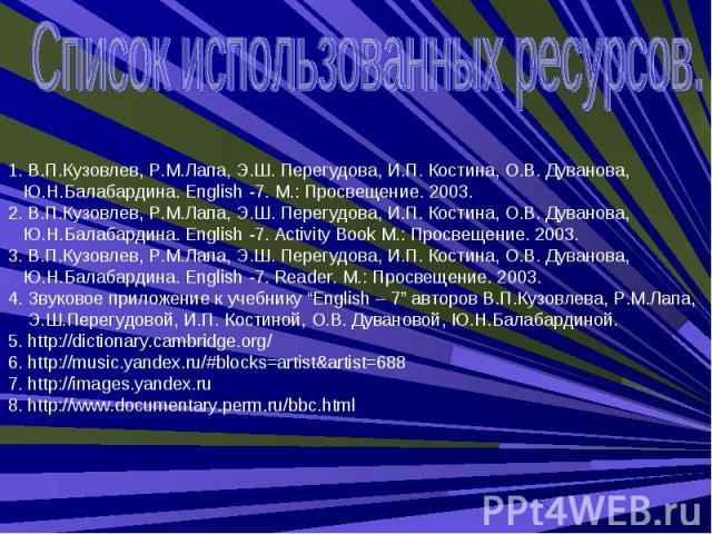 Список использованных ресурсов. 1. В.П.Кузовлев, Р.М.Лапа, Э.Ш. Перегудова, И.П. Костина, О.В. Дуванова, Ю.Н.Балабардина. English -7. М.: Просвещение. 2003.2. В.П.Кузовлев, Р.М.Лапа, Э.Ш. Перегудова, И.П. Костина, О.В. Дуванова, Ю.Н.Балабардина. Eng…