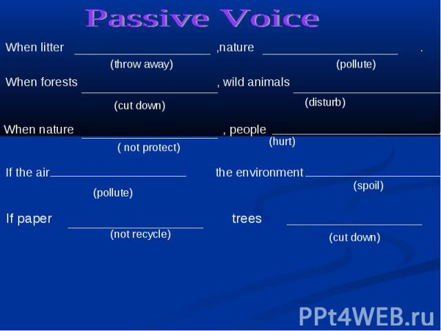 Passive Voice When litter ,nature . When forests , wild animals When nature , people .If the air the environment If paper trees