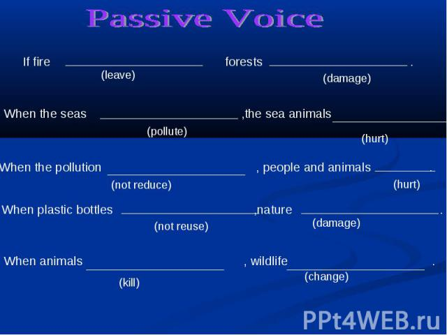 Passive Voice If fire forests . When the seas ,the sea animals .When the pollution , people and animals . When plastic bottles ,nature . When animals , wildlife .