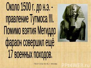 Около 1500 г. до н.э. - правление Тутмоса III. Помимо взятия Мегиддо фараон сове