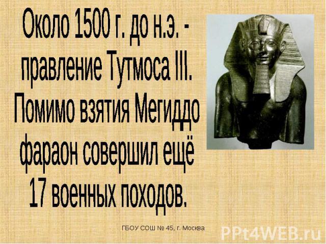 Около 1500 г. до н.э. - правление Тутмоса III. Помимо взятия Мегиддо фараон совершил ещё 17 военных походов.