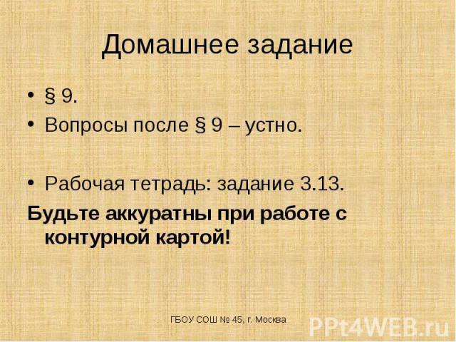 Домашнее задание § 9.Вопросы после § 9 – устно.Рабочая тетрадь: задание 3.13.Будьте аккуратны при работе с контурной картой!