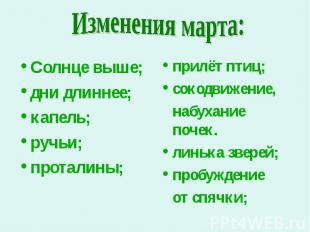 Изменения марта: Солнце выше;дни длиннее;капель;ручьи;проталины; прилёт птиц;сок