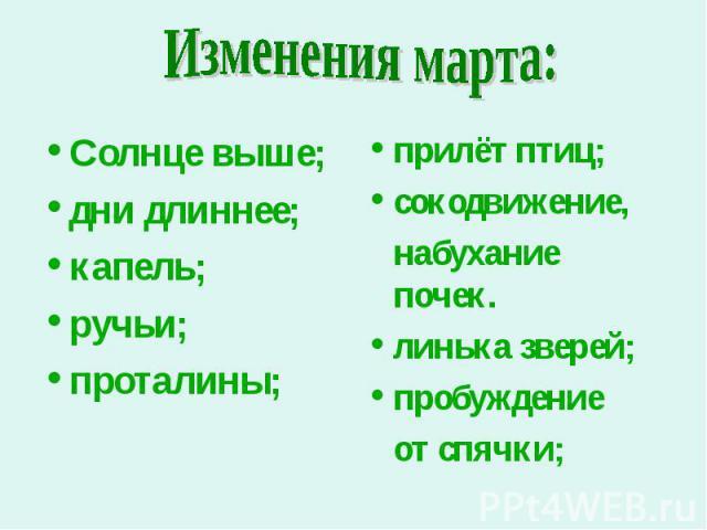 Изменения марта: Солнце выше;дни длиннее;капель;ручьи;проталины; прилёт птиц;сокодвижение, набухание почек.линька зверей;пробуждение от спячки;
