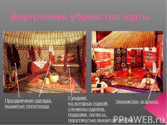 Внутреннее убранство юрты Праздничная одежда,вышитые полотенца Сундуки,на которых горкой сложены одеяла,подушки, паласы, перетянутые вышитой лентой Занавеска–шэршау