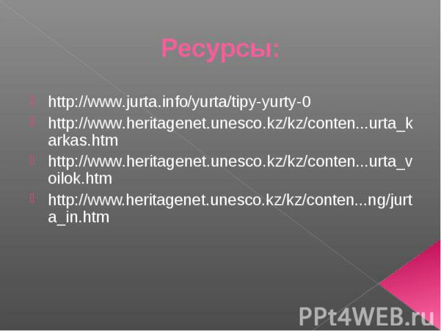 Ресурсы: http://www.jurta.info/yurta/tipy-yurty-0http://www.heritagenet.unesco.kz/kz/conten...urta_karkas.htmhttp://www.heritagenet.unesco.kz/kz/conten...urta_voilok.htmhttp://www.heritagenet.unesco.kz/kz/conten...ng/jurta_in.htm