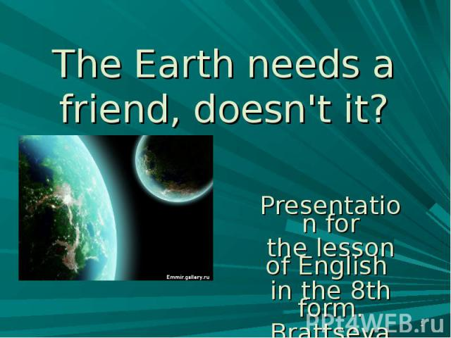 The Earth needs a friend, doesn't it? Presentation forthe lesson of English in the 8th form.Brattseva A. S.