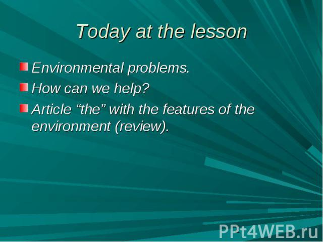 "Today at the lesson Environmental problems.How can we help?Article ""the"" with the features of the environment (review)."