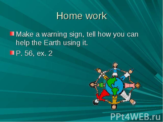 Home work Make a warning sign, tell how you can help the Earth using it.P. 56, ex. 2