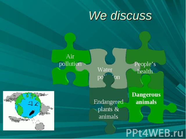 We discussAir pollution Water pollution People's health Endangered plants & animals Dangerous animals