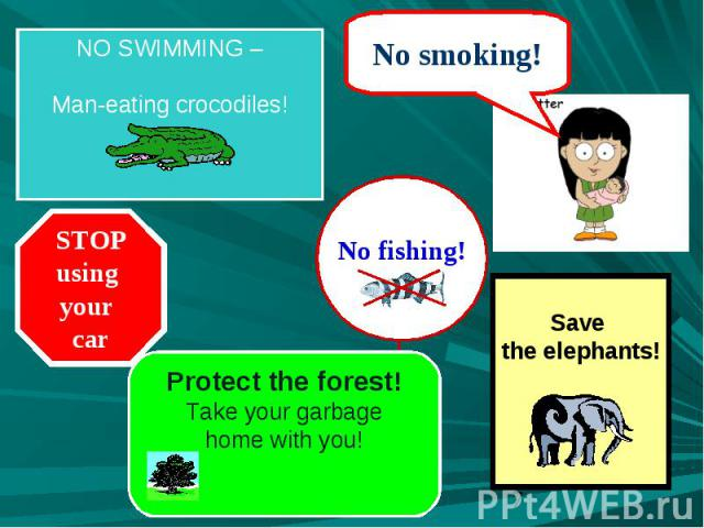 NO SWIMMING –Man-eating crocodiles! STOPusing your car Protect the forest!Take your garbagehome with you! Save the elephants!