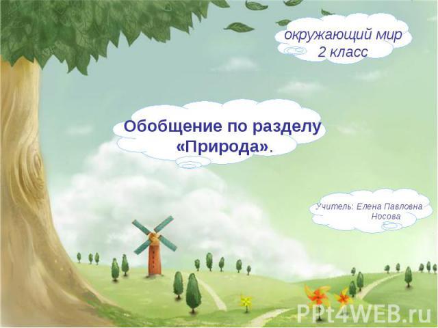 Обобщение по разделу «Природа». окружающий мир2 класс Учитель: Елена Павловна Носова