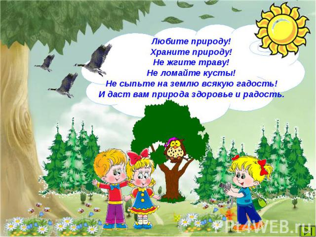 Любите природу!Храните природу!Не жгите траву!Не ломайте кусты!Не сыпьте на землю всякую гадость!И даст вам природа здоровье и радость.