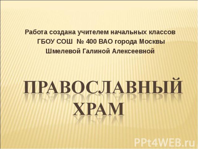 Работа создана учителем начальных классов ГБОУ СОШ № 400 ВАО города МосквыШмелевой Галиной Алексеевной православный храм