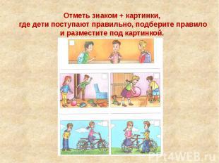 Отметь знаком + картинки, где дети поступают правильно, подберите правило и разм