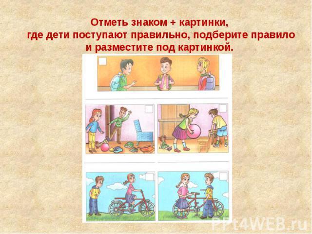 Отметь знаком + картинки, где дети поступают правильно, подберите правило и разместите под картинкой.