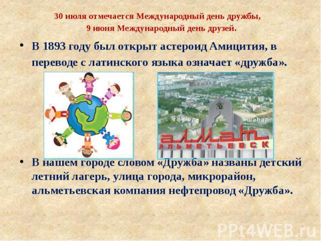 30 июля отмечается Международный день дружбы,9 июня Международный день друзей. В 1893 году был открыт астероид Амицития, в переводе с латинского языка означает «дружба». В нашем городе словом «Дружба» названы детский летний лагерь, улица города, мик…