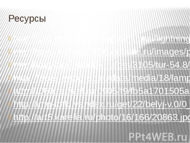 Ресурсы http://geo.our-worlds.ru/pic/natural/lightning/lgn024.jpghttp://www.gal.sch1636.edusite.ru/images/p12_luchina.jpghttp://img-fotki.yandex.ru/get/3105/tur-54.8/0_1ff87_76c62b14_Lhttp://faces.avtograd.ru/data/media/18/lamposhka_ilicha.jpghttp:/…