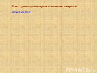 При создании презентации использованы материалы: images.yandex.ru