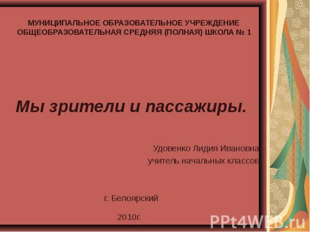 Мы зрители и пассажиры.Удовенко Лидия Ивановнаучитель начальных классовг. Белоярский2010г. МУНИЦИПАЛЬНОЕ ОБРАЗОВАТЕЛЬНОЕ УЧРЕЖДЕНИЕ ОБЩЕОБРАЗОВАТЕЛЬНАЯ СРЕДНЯЯ (ПОЛНАЯ) ШКОЛА № 1