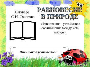 Словарь С.И. Ожегова РАВНОВЕСИЕВ ПРИРОДЕ «Равновесие – устойчивое соотношение ме